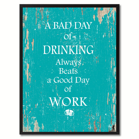A bad day of drinking always beafs a good day of work Funny Quote Saying Gift Ideas Home Decor Wall Art