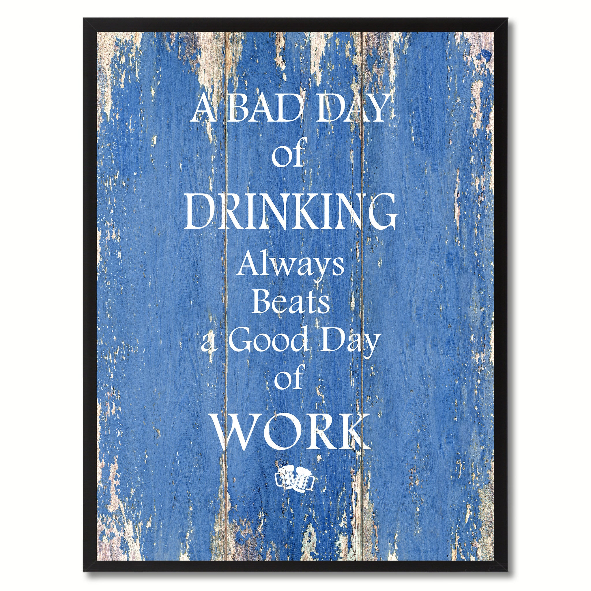 A Bad Day Of Drinking Always Beats A Good Day Of Work Quote Saying Gifts Ideas Home Decor Wall Art