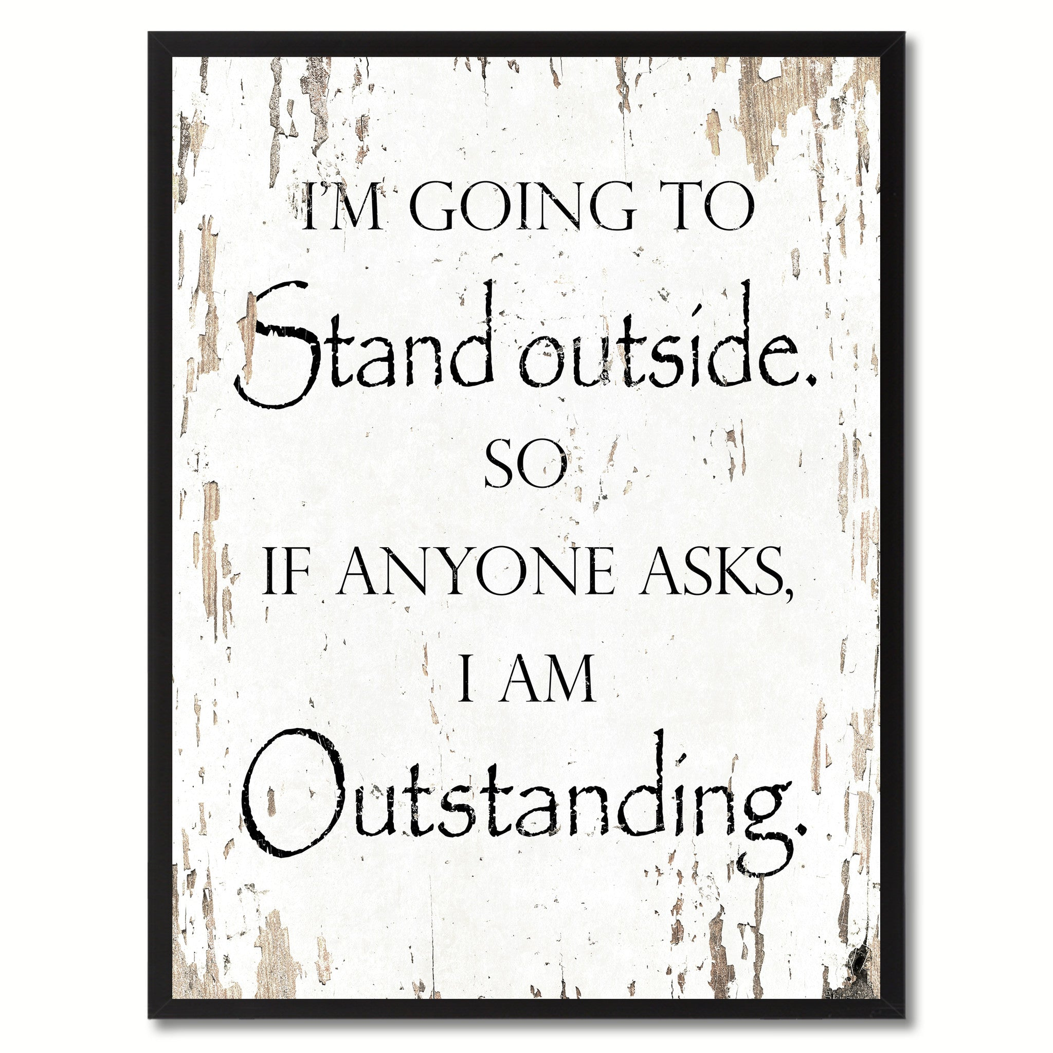 Im Going To Stand Outside So If Anyone Asks I Am Outstanding