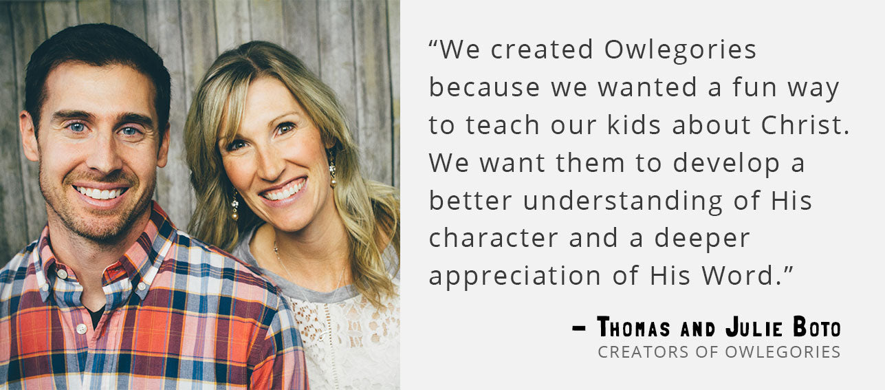"""We created Owlegories because we wanted a fun way to teach our kids about Christ. We want them to develop a better understanding of His character and a deeper appreciation of His Word."" - Thomas and Julie Boto, Creators of Owlegories"