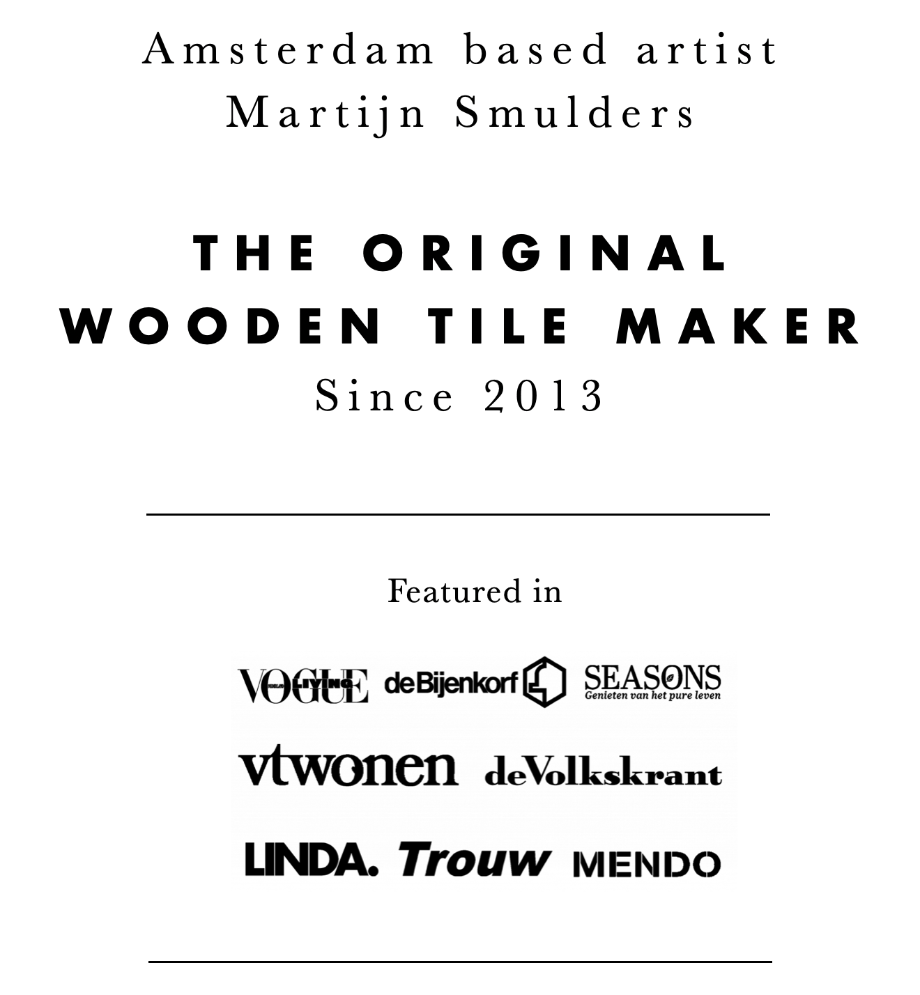 You are now at the home page of Stigerwoods. Martijn Smulders, from Amsterdam is the original wooden tile maker, since 2013. Stigerwoods has been featured in various magazines such as Vogue Living, VTwonen, Linda, Seasons, Mendo and many more.
