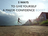 5 Ways to Give Yourself a Major Confidence Boost