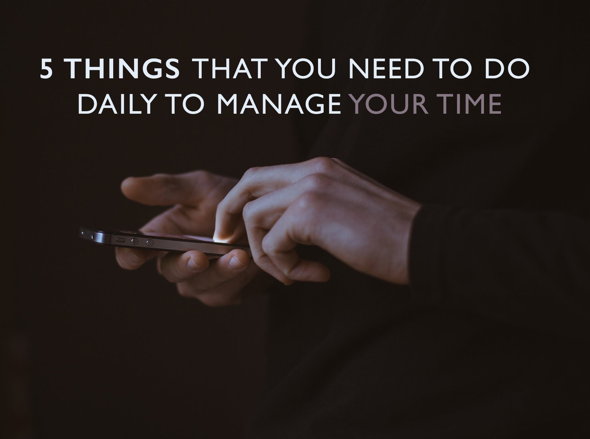 5 Things That You Need to Do Daily to Manage Your Time