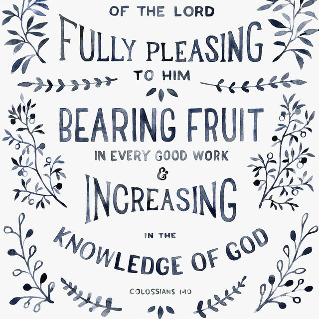 "Scripture Artwork of ""Walk in a manner worthy of the LORD, fully pleasing to him, bearing fruit in every good work and increasing in the knowledge of God."" - Colossians 1:10"