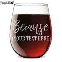Because Personalized Etched Custom Message 17oz Stemless Wine Glass