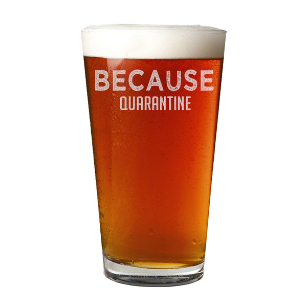 Because Quarantine Etched Pint Glass