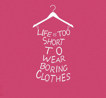 Quote: life is too short to wear boring clothes