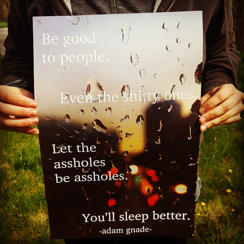 Be good to people. Even the shitty ones. Let the assholes be assholes. You'll sleep better. poster
