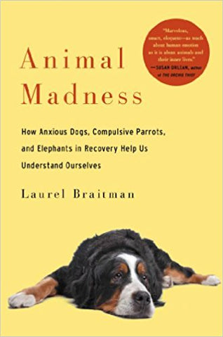 Animal Madness: How Anxious Dogs, Compulsive Parrots, Gorillas on Drugs, and Elephants in Recovery Help Us Understand Ourselves (Hardcover)