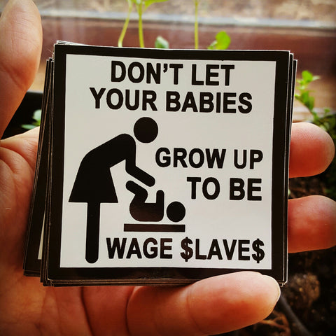 Don't Let Your Babies Grow Up to Be Wage Slaves sticker