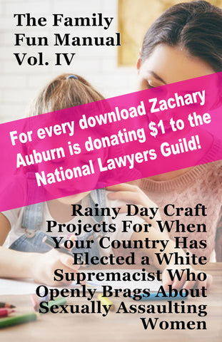 Family Fun Manual Vol. IV: Rainy Day Craft Projects for When Your Country Has Elected A White Supremacist Who Openly Brags About Sexually Assaulting Women - Every download is a $1 donation to NLG.org