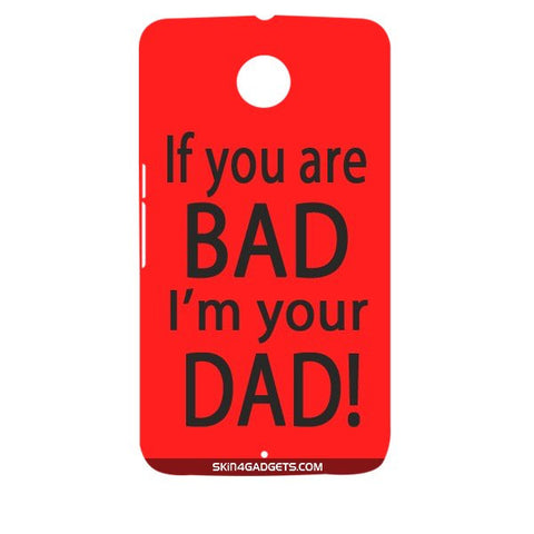 If you are bad, I am your Dad For MOTOROLA NEXUS 6 Designer CASE