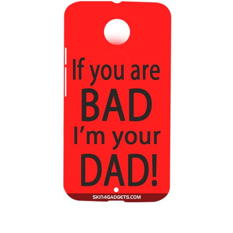 If you are bad, I am your Dad For MOTOROLA MOTO X2 (X+1) Designer CASE