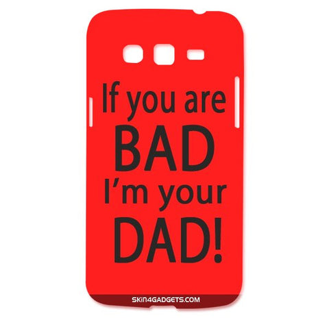 If you are bad, I am your Dad For SAMSUNG GALAXY GRAND 2 ( G7106) Designer CASE