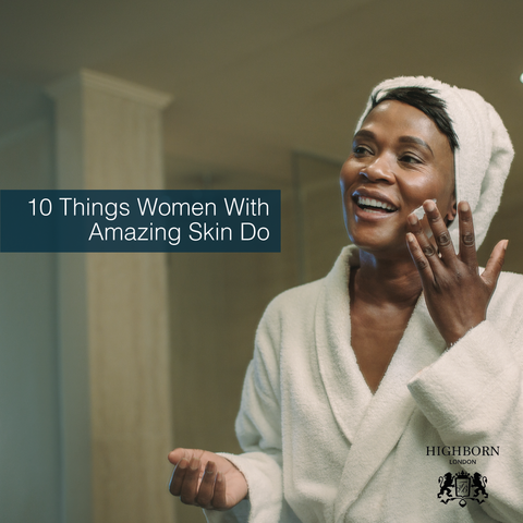 HIGHBORN London 10 Things Women With Amazing Skin Do