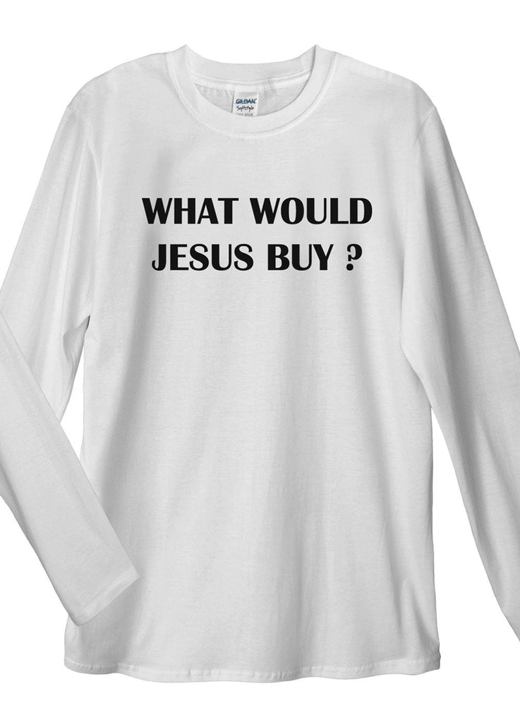What Would Jesus Buy Long Sleeve T-Shirts - Idea Is Good