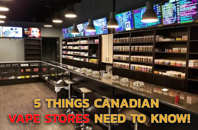 5 things Canadian vape stores need to know!