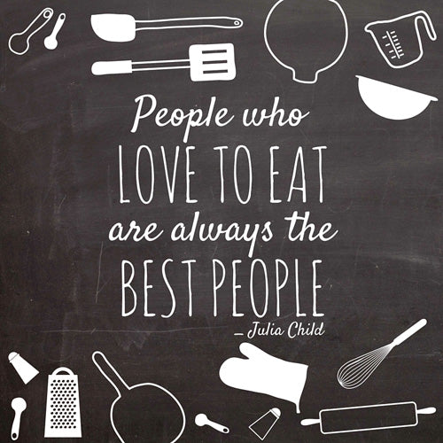 """People who love to eat are always the best people."" ~Julia Child"