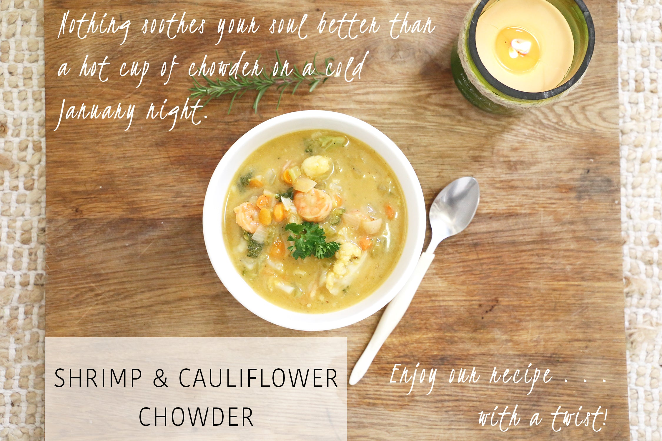 Nothing soothes your soul better than a hot cup of chowder on a cold  January night. Enjoy our recipe with a twist. Shrimp and Cauliflower chowder.