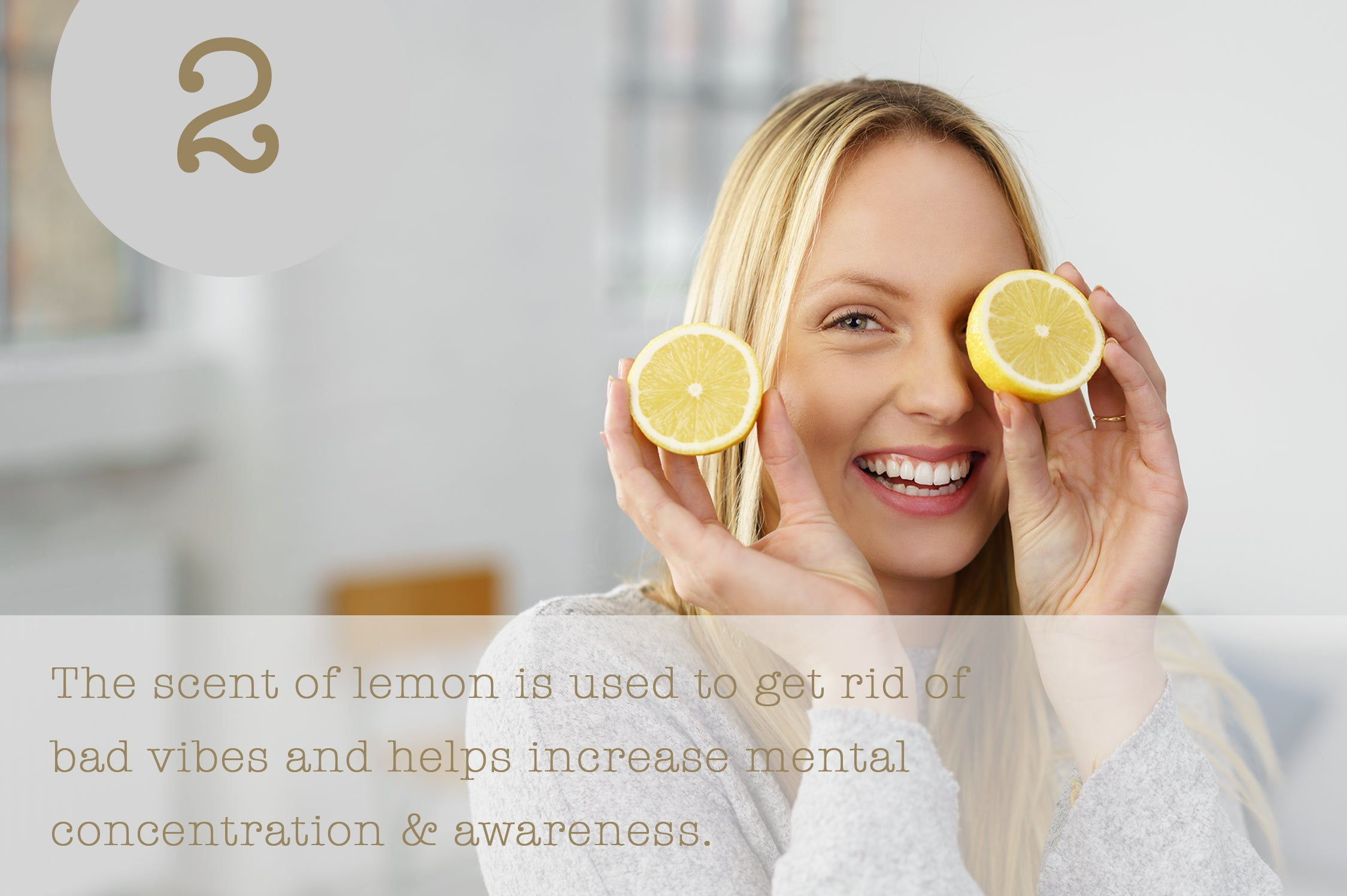 The scent of lemon is used to get rid of bad vibes and helps increase mental concentration & awareness.