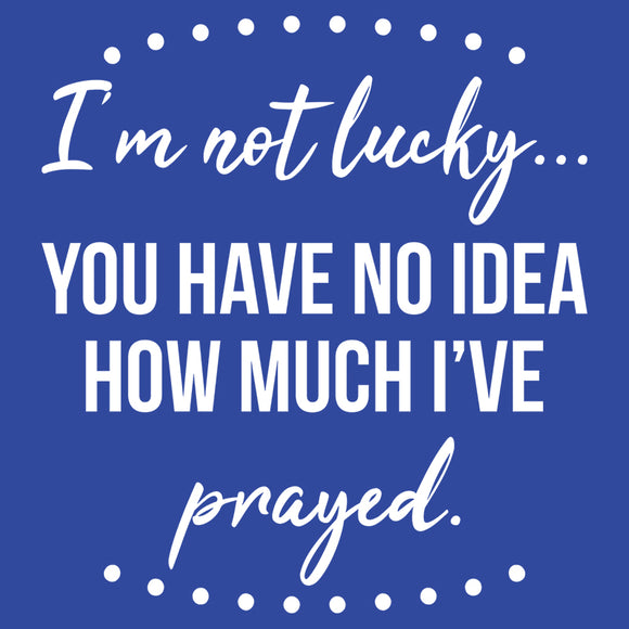 You Have No Idea How Much I've Prayed