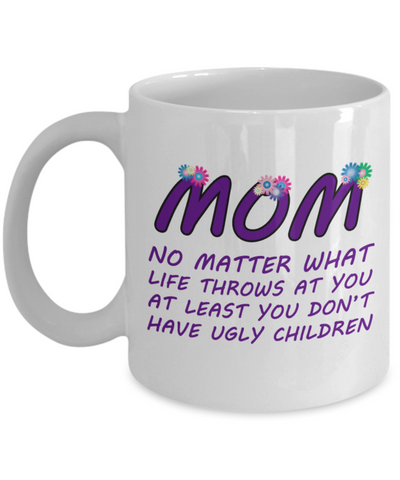 Mom At Least You Don't Have Ugly Children Coffee Mug