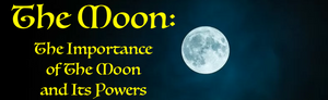 The Moon: The Importance of the Moon and its Powers