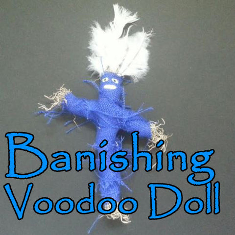 Banishing Voodoo Doll banishes people from you life.
