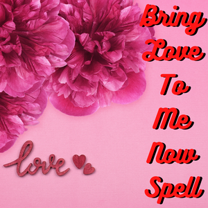 Bring Love To Me Now Spell