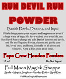 Run Devil Run Powder cleanses your home, your life, your family of demons, curses, and ill winds.