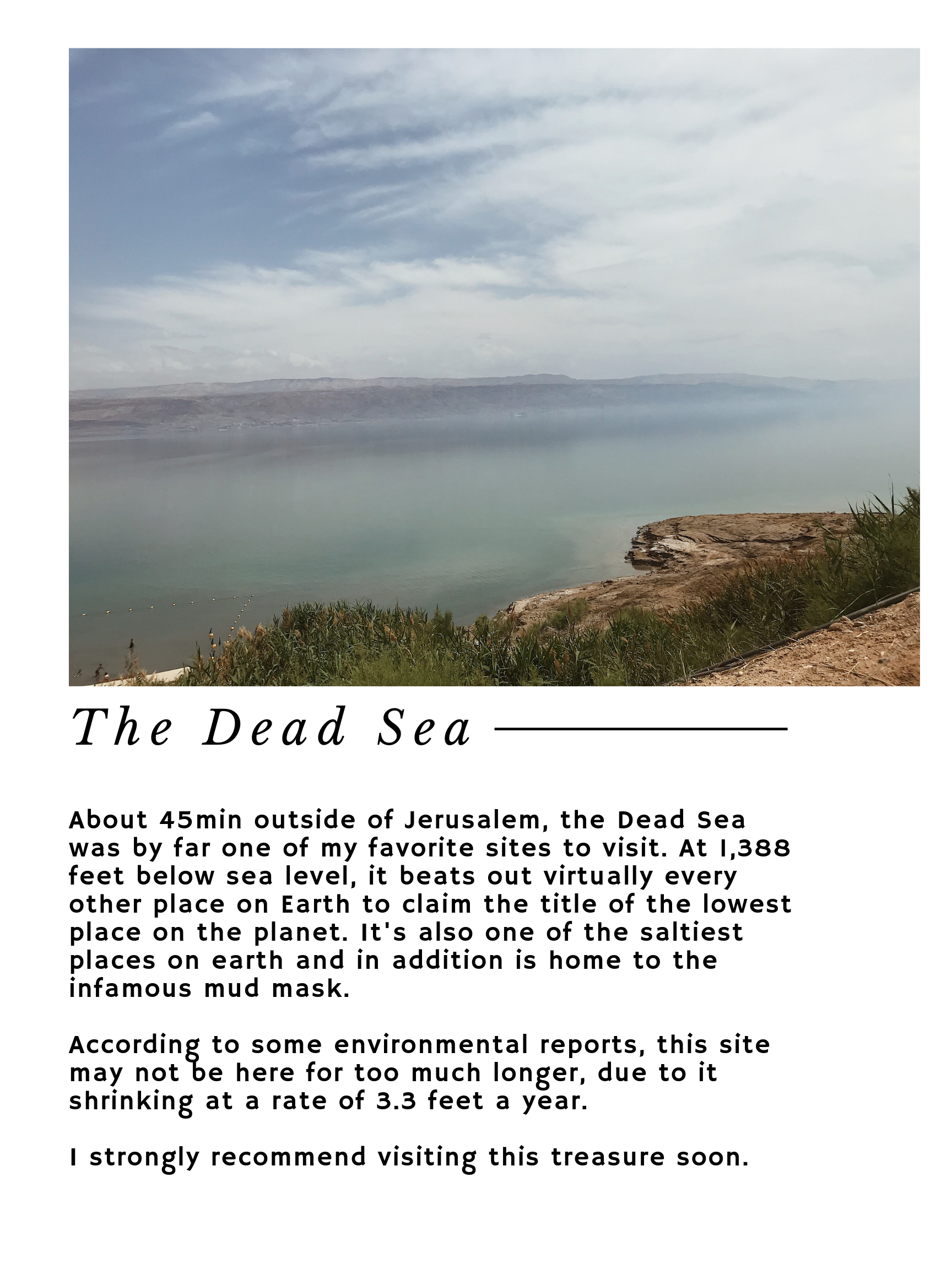 About 45min outside of Jerusalem, the Dead Sea was by far one of my favorite sites to visit. At 1,388 feet below sea level, it beats out virtually every other place on Earth to claim the title of the lowest place on the planet. It's also one of the saltiest places on earth and in addition is home to the infamous mud mask.     According to some environmental reports, this site may not be here for too much longer, due to it shrinking at a rate of 3.3 feet a year.     I strongly recommend visiting this treasure soon.