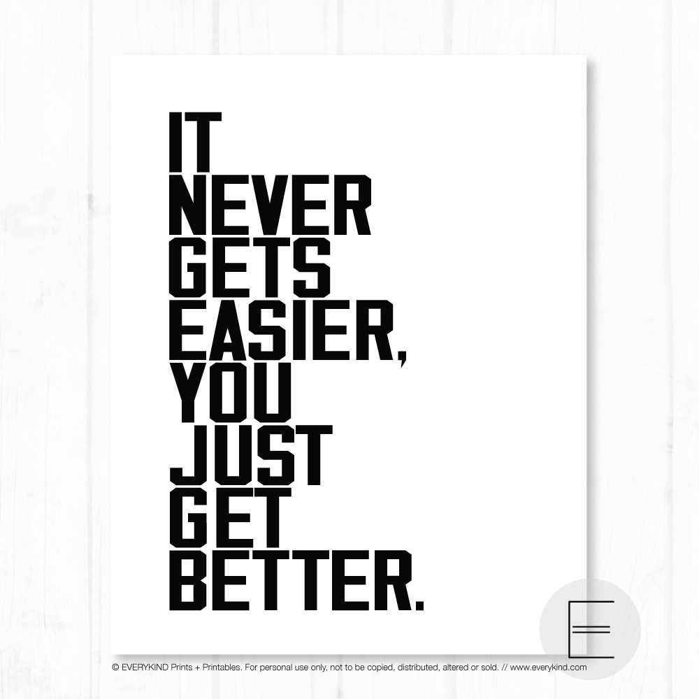 IT NEVER GETS EASIER YOU JUST GET BETTER PRINT