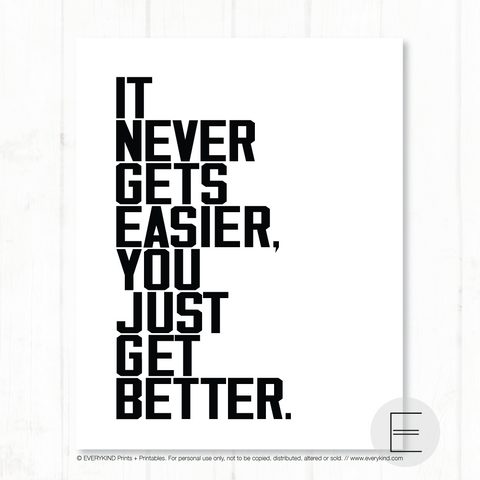 IT NEVER GETS EASIER, YOU JUST GET BETTER PRINT BY EVERYKIND