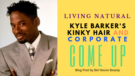 Living Natural: Kyle Barker's Kinky Hair and Corporate Come Up