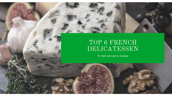 Top 6 Best French Delicatessen to Find & Cook in London!