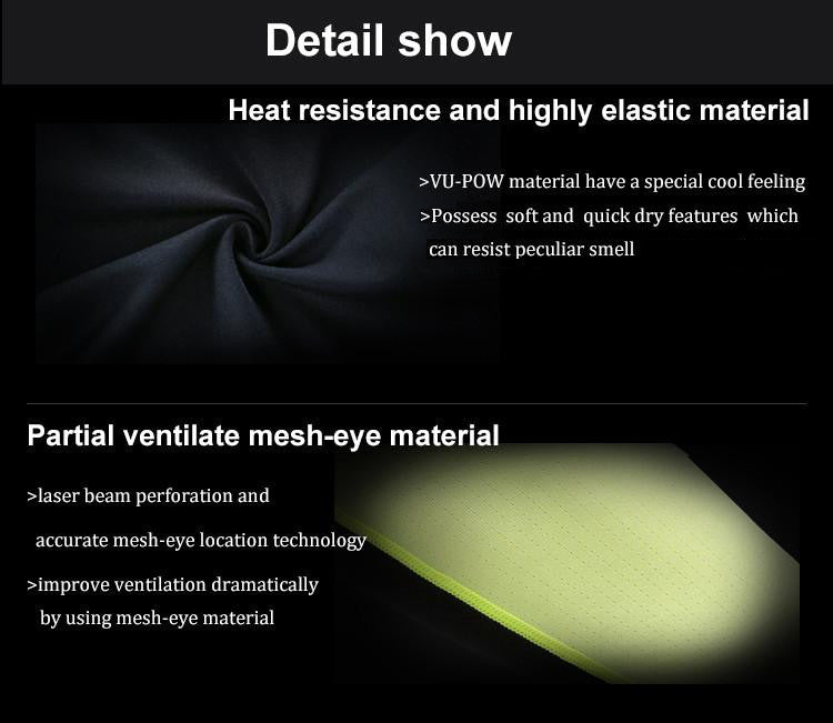 Heat Resistance and highly elastic material. VU-POW material have a special cool feeling. Flimsy fabric can reduce unnecessary burden. Possess soft and quick dry features which can resist peculiar smell. Partial ventilate mesh-eye material. Laser beam perforation and accurate mesh-eye location technology. Improve ventilation dramatically by using mesh-eye material.