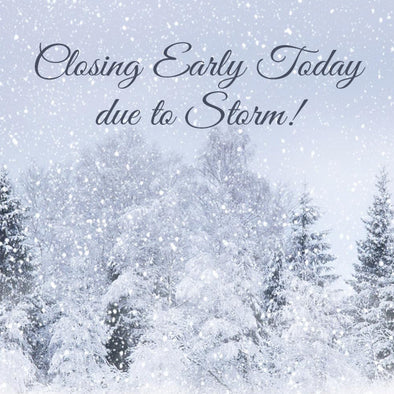 Closing Early Today due to Storm! Wednesday, March 7, 2018