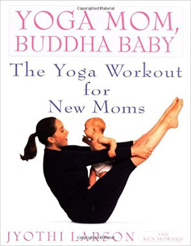 Yoga Mom, Buddha Baby: The Yoga Workout for New Moms by Yoga Mom, Buddha Baby: The Yoga Workout for New Moms by Jyothi Larson & Ken Howard