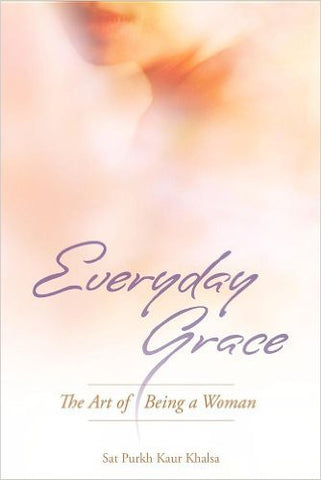 Everyday Grace: The Art Of Being A Woman by Sat Purkh Kaur Khalsa