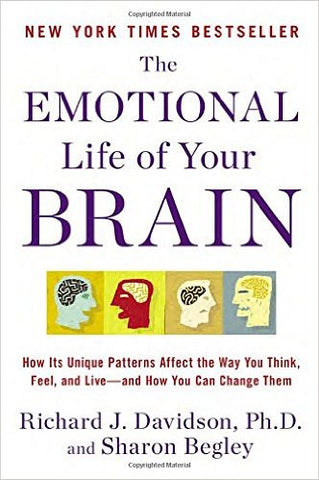 The Emotional Life of Your Brain: How Its Unique Patterns Affect the Way You Think, Feel, and Live--and How You Can Change Them by Richard J. Davidson and Sharon Begley
