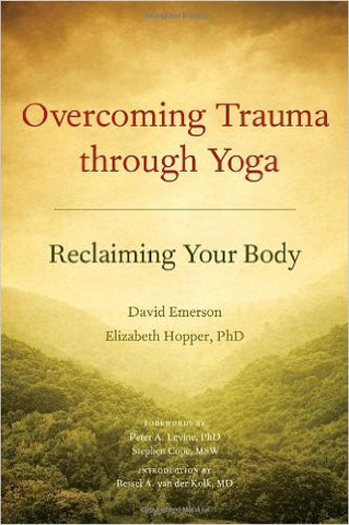 Overcoming Trauma through Yoga: Reclaiming Your Body by David Emerson