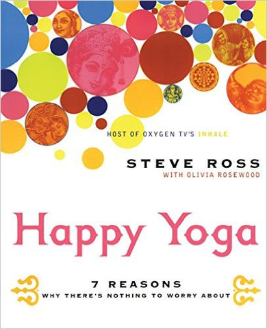 Happy Yoga: 7 Reasons Why There's Nothing to Worry About by Steve Ross