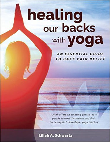 Healing Our Backs with Yoga: An Essential Guide to Back Pain Relief by Lillah A. Schwartz