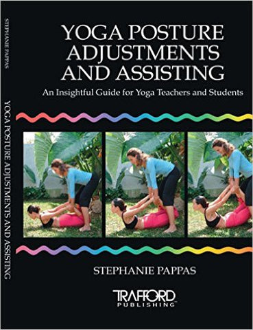 Yoga Posture Adjustments and Assisting: An Insightful Guide for Yoga Teachers and Students by Stephanie Pappas