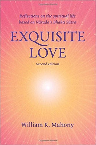 Exquisite Love: Reflections on the spiritual life based on Narada's Bhakti Sutra by William K Mahoney