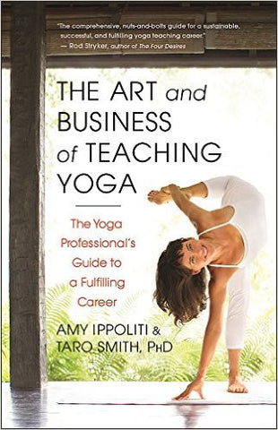 The Art and Business of Teaching Yoga: The Yoga Professional's Guide to a Fulfilling Career by Amy Ippoliti and Taro Smith