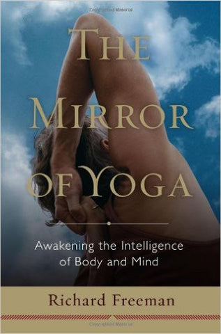 The Mirror of Yoga: Awakening the Intelligence of Body and Mind by Richard Freeman