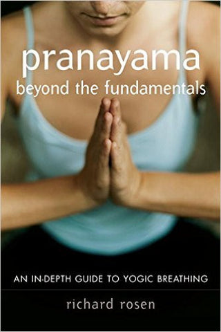 Pranayama beyond the Fundamentals: An In-Depth Guide to Yogic Breathing by Richard Rosen