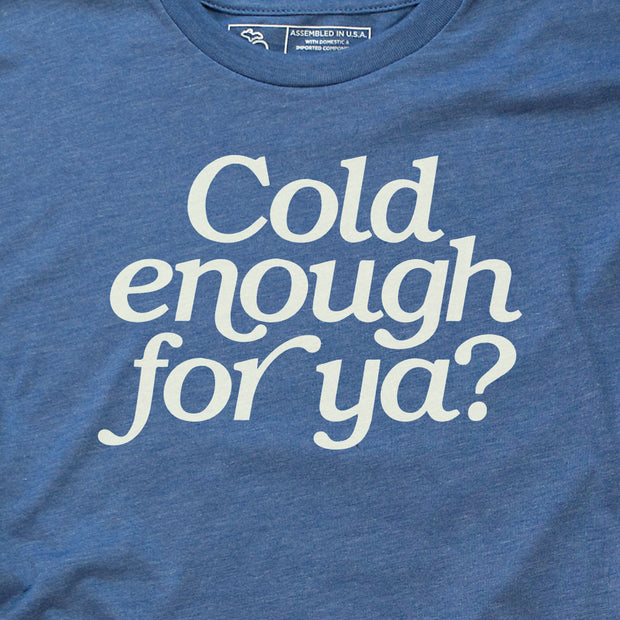 COLD ENOUGH FOR YA? (UNISEX)