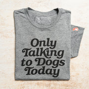 ONLY TALKING TO DOGS TODAY - DOGTOPIA (UNISEX)